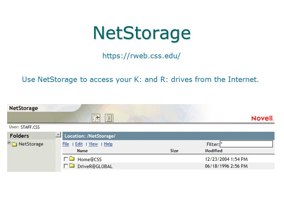 NetStorage https://rweb.css.edu/ Use NetStorage to access your K: and R: drives from the Internet.