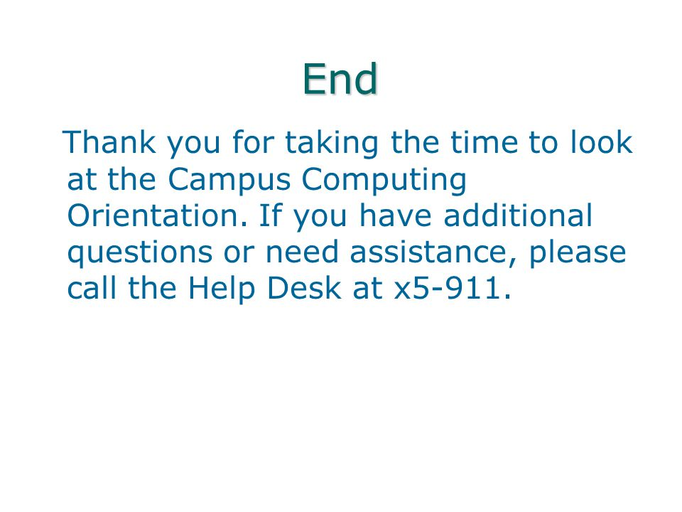 End Thank you for taking the time to look at the Campus Computing Orientation. If you have additional questions or need assistance, please call the He