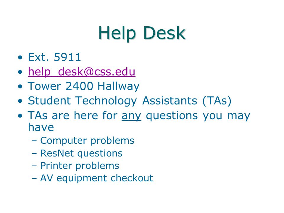 Help Desk Ext. 5911 help_desk@css.edu Tower 2400 Hallway Student Technology Assistants (TAs) TAs are here for any questions you may have –Computer pro