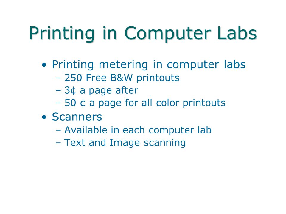 Printing in Computer Labs Printing metering in computer labs –250 Free B&W printouts –3¢ a page after –50 ¢ a page for all color printouts Scanners –A