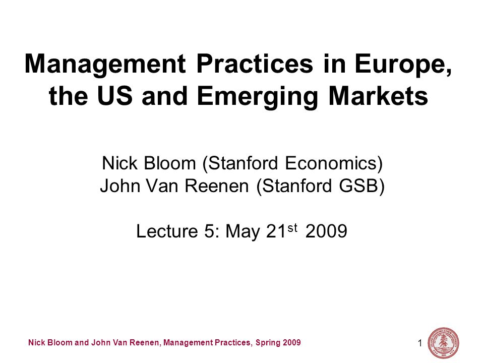 Nick Bloom and John Van Reenen, Management Practices, Spring 2009 1 Management Practices in Europe, the US and Emerging Markets Nick Bloom (Stanford Economics) John Van Reenen (Stanford GSB) Lecture 5: May 21 st 2009