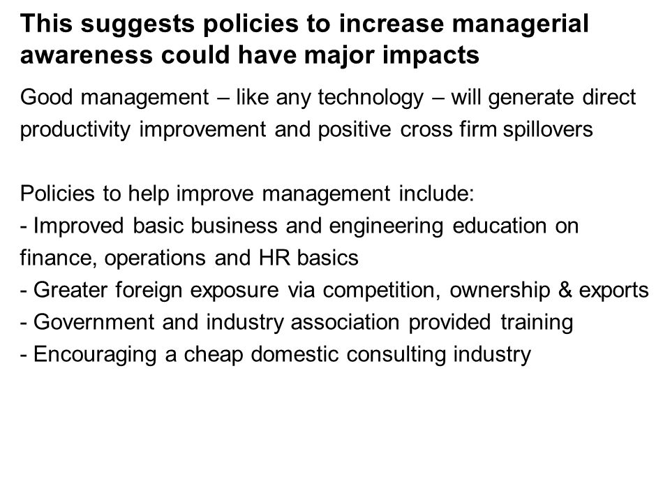 This suggests policies to increase managerial awareness could have major impacts Good management – like any technology – will generate direct productivity improvement and positive cross firm spillovers Policies to help improve management include: - Improved basic business and engineering education on finance, operations and HR basics - Greater foreign exposure via competition, ownership & exports - Government and industry association provided training - Encouraging a cheap domestic consulting industry