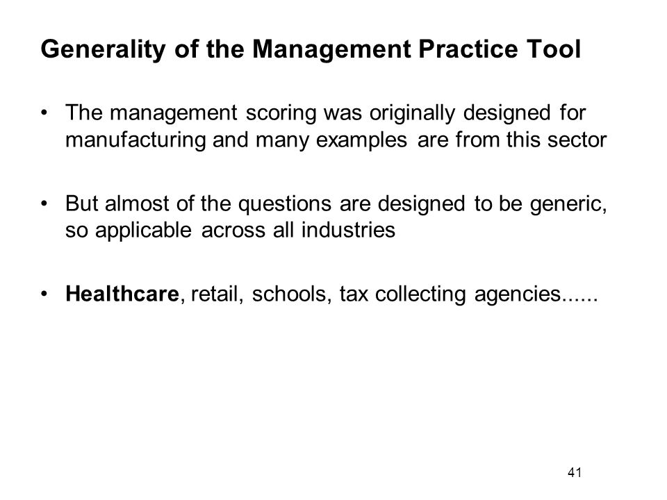 Generality of the Management Practice Tool The management scoring was originally designed for manufacturing and many examples are from this sector But almost of the questions are designed to be generic, so applicable across all industries Healthcare, retail, schools, tax collecting agencies......