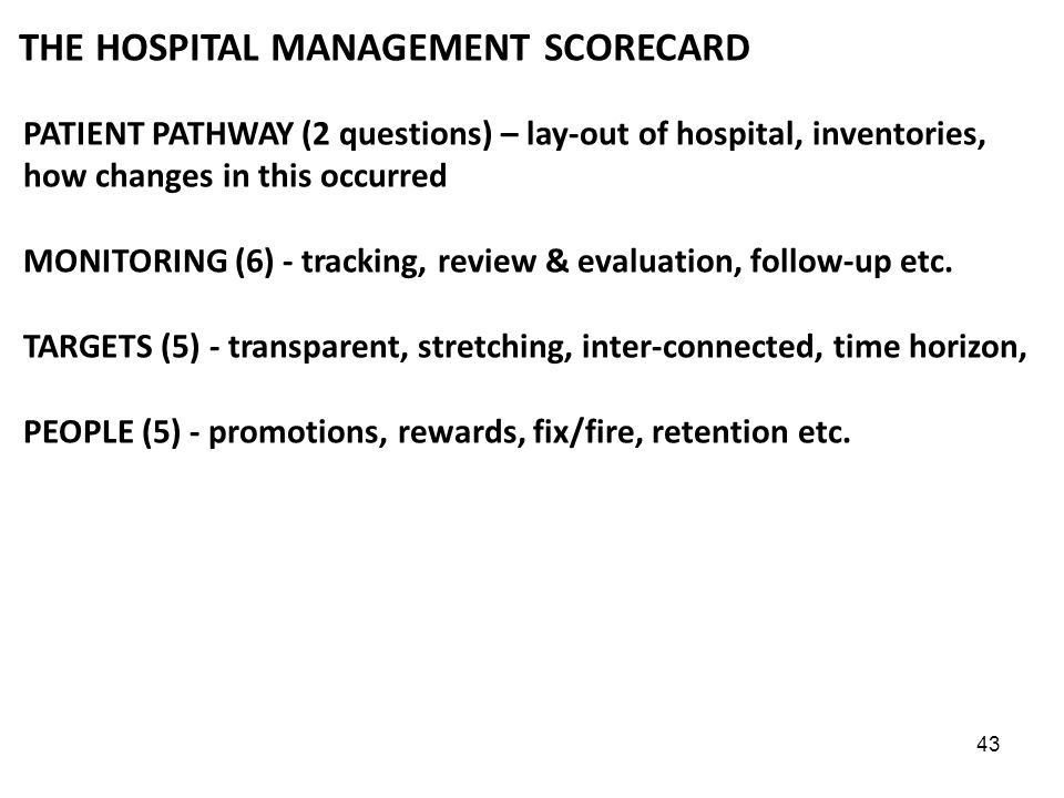 43 THE HOSPITAL MANAGEMENT SCORECARD PATIENT PATHWAY (2 questions) – lay-out of hospital, inventories, how changes in this occurred MONITORING (6) - tracking, review & evaluation, follow-up etc.