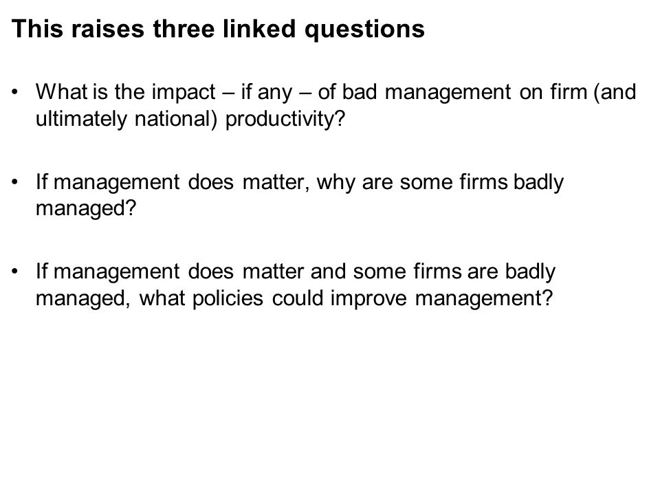 This raises three linked questions What is the impact – if any – of bad management on firm (and ultimately national) productivity.