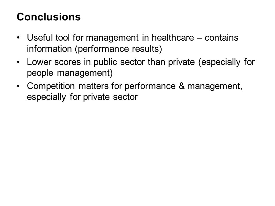 Conclusions Useful tool for management in healthcare – contains information (performance results) Lower scores in public sector than private (especially for people management) Competition matters for performance & management, especially for private sector