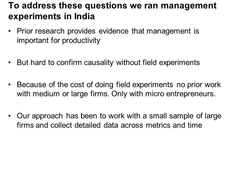 To address these questions we ran management experiments in India Prior research provides evidence that management is important for productivity But hard to confirm causality without field experiments Because of the cost of doing field experiments no prior work with medium or large firms.
