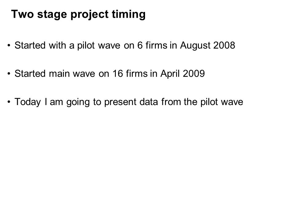 Two stage project timing Started with a pilot wave on 6 firms in August 2008 Started main wave on 16 firms in April 2009 Today I am going to present data from the pilot wave