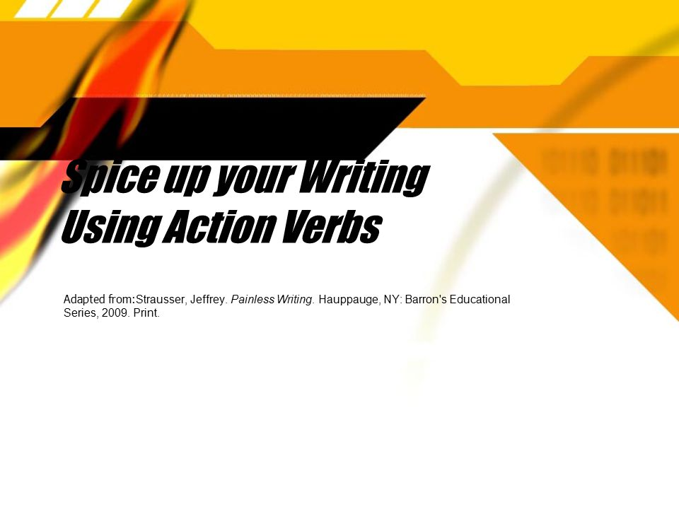Spice up your Writing Using Action Verbs Adapted from: Strausser, Jeffrey.