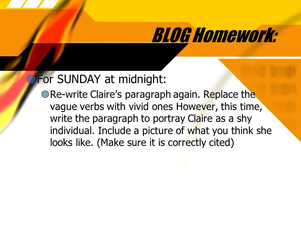 BLOG Homework:  For SUNDAY at midnight:  Re-write Claire's paragraph again. Replace the vague verbs with vivid ones However, this time, write the pa