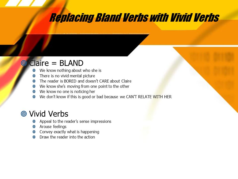 Replacing Bland Verbs with Vivid Verbs  Claire = BLAND  We know nothing about who she is  There is no vivid mental picture  The reader is BORED an