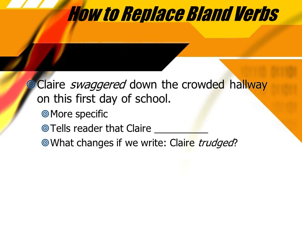 How to Replace Bland Verbs  Claire swaggered down the crowded hallway on this first day of school.  More specific  Tells reader that Claire _______