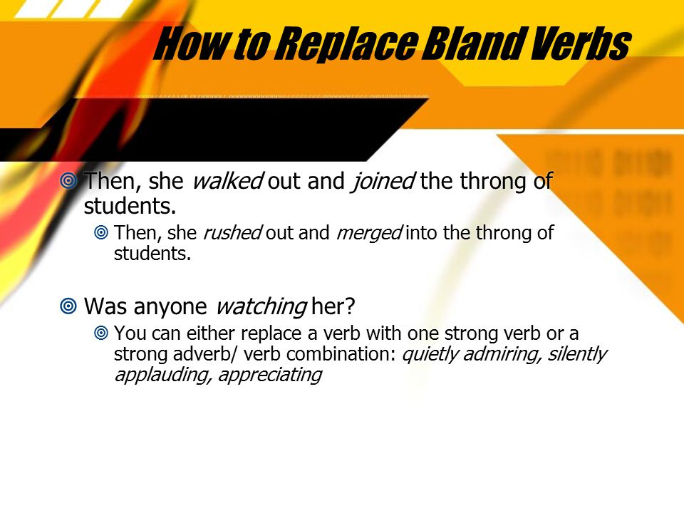 How to Replace Bland Verbs  Then, she walked out and joined the throng of students.  Then, she rushed out and merged into the throng of students. 