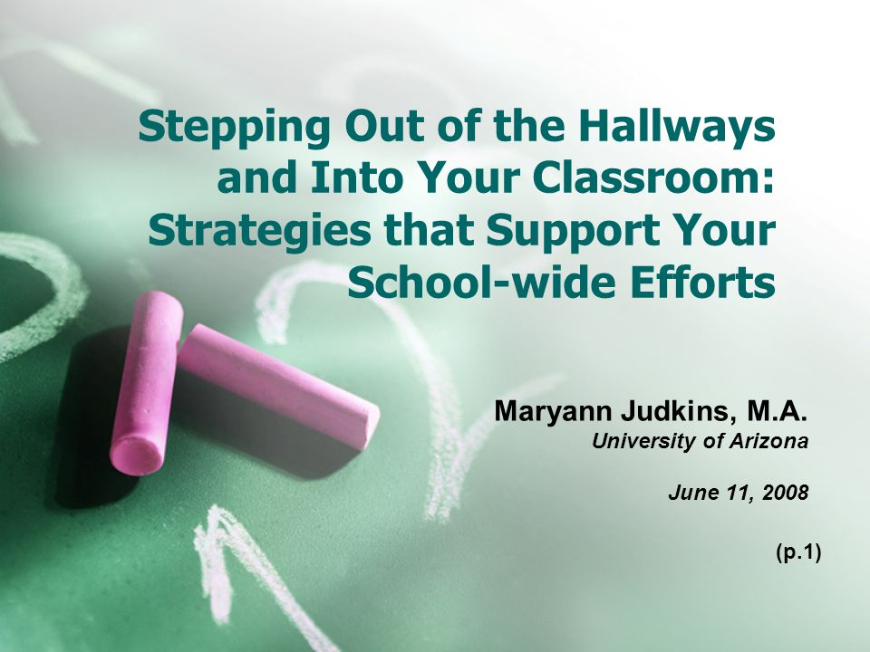 Stepping Out of the Hallways and Into Your Classroom: Strategies that Support Your School-wide Efforts Maryann Judkins, M.A.