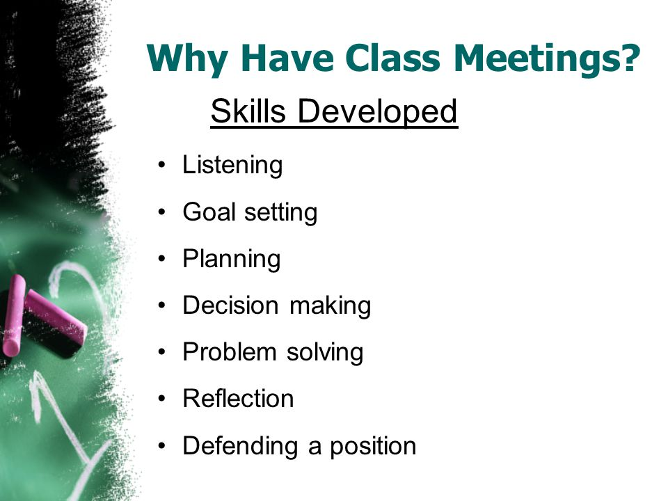 Listening Goal setting Planning Decision making Problem solving Reflection Defending a position Skills Developed Why Have Class Meetings?