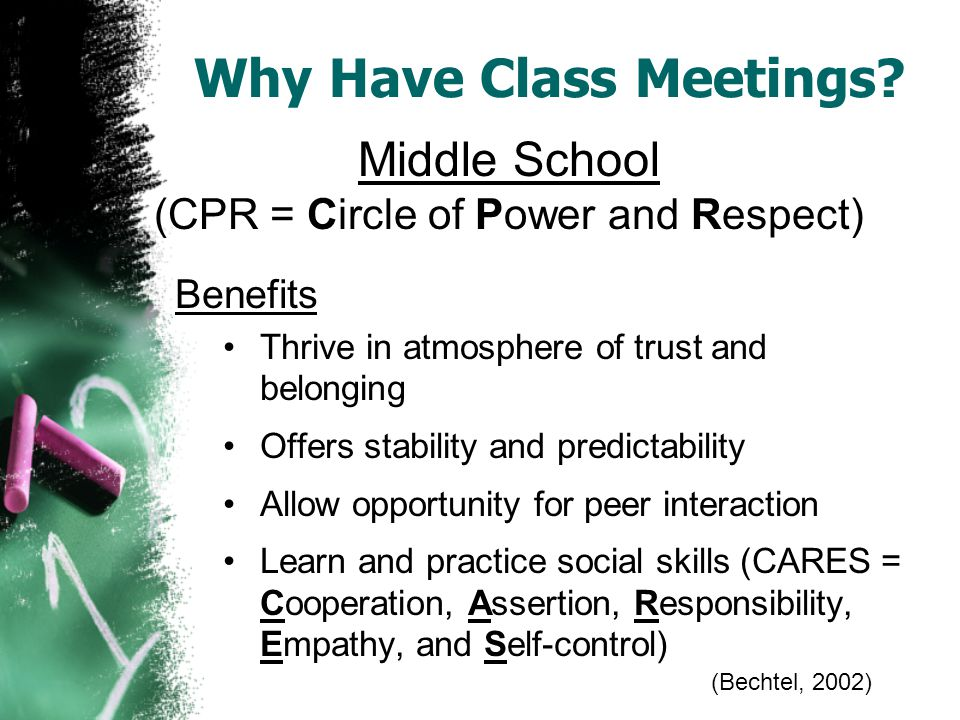 Benefits Thrive in atmosphere of trust and belonging Offers stability and predictability Allow opportunity for peer interaction Learn and practice social skills (CARES = Cooperation, Assertion, Responsibility, Empathy, and Self-control) Middle School (CPR = Circle of Power and Respect) Why Have Class Meetings.