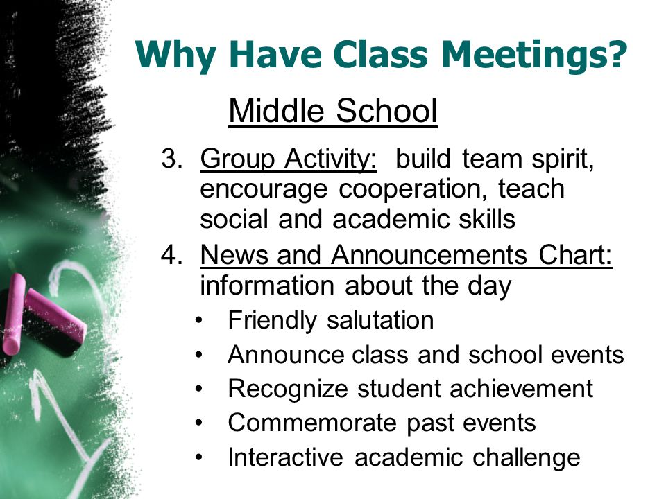3.Group Activity: build team spirit, encourage cooperation, teach social and academic skills 4.News and Announcements Chart: information about the day Friendly salutation Announce class and school events Recognize student achievement Commemorate past events Interactive academic challenge Middle School Why Have Class Meetings