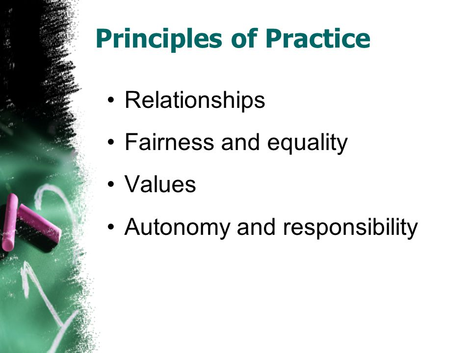 Principles of Practice Relationships Fairness and equality Values Autonomy and responsibility