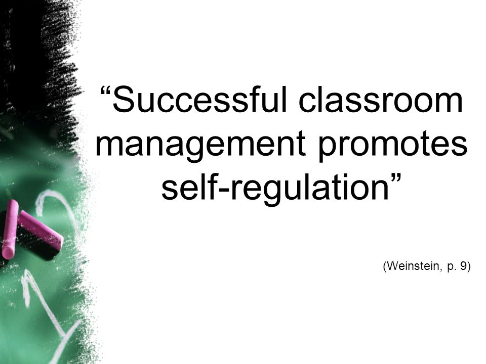 Successful classroom management promotes self-regulation (Weinstein, p. 9)