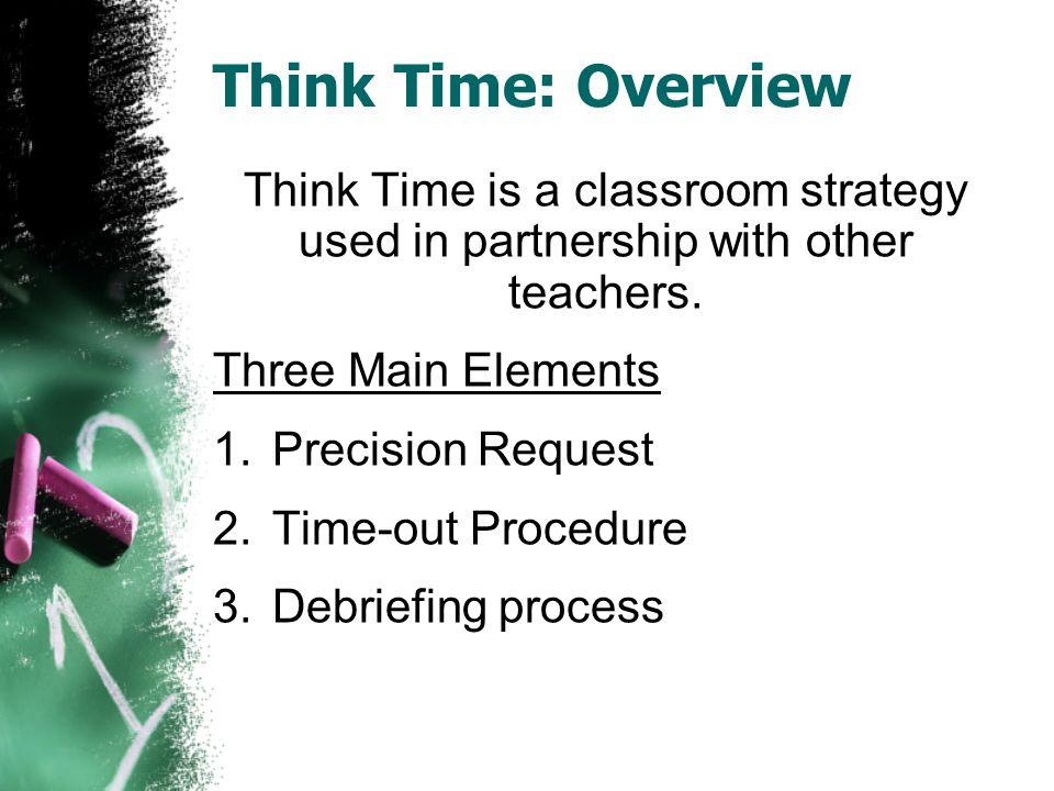 Think Time: Overview Think Time is a classroom strategy used in partnership with other teachers. Three Main Elements 1.Precision Request 2.Time-out Pr