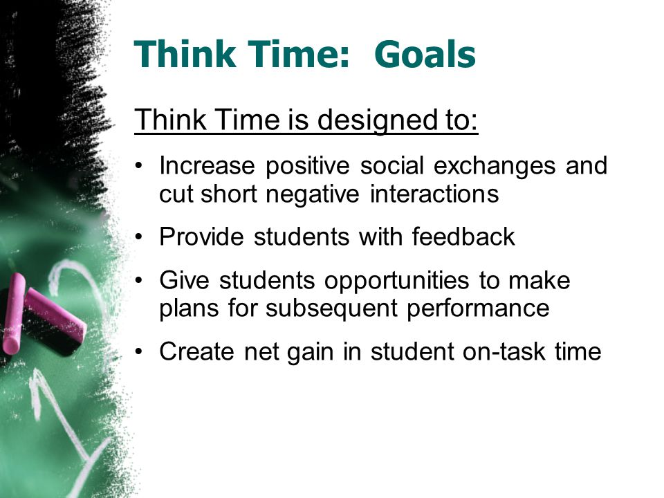 Think Time: Goals Think Time is designed to: Increase positive social exchanges and cut short negative interactions Provide students with feedback Give students opportunities to make plans for subsequent performance Create net gain in student on-task time