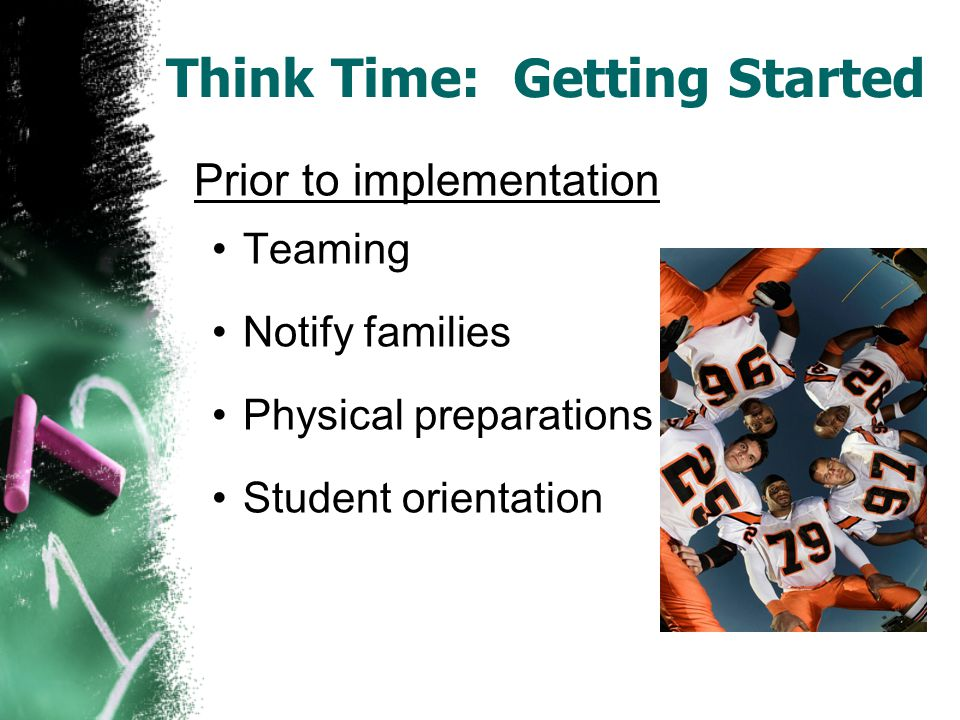 Think Time: Steps A Five Step Process 1.Catch disruptive behavior early 2.Student moves to Think Time classroom 3.Think Time period & debriefing form 4.Check student responses 5.Rejoining the class