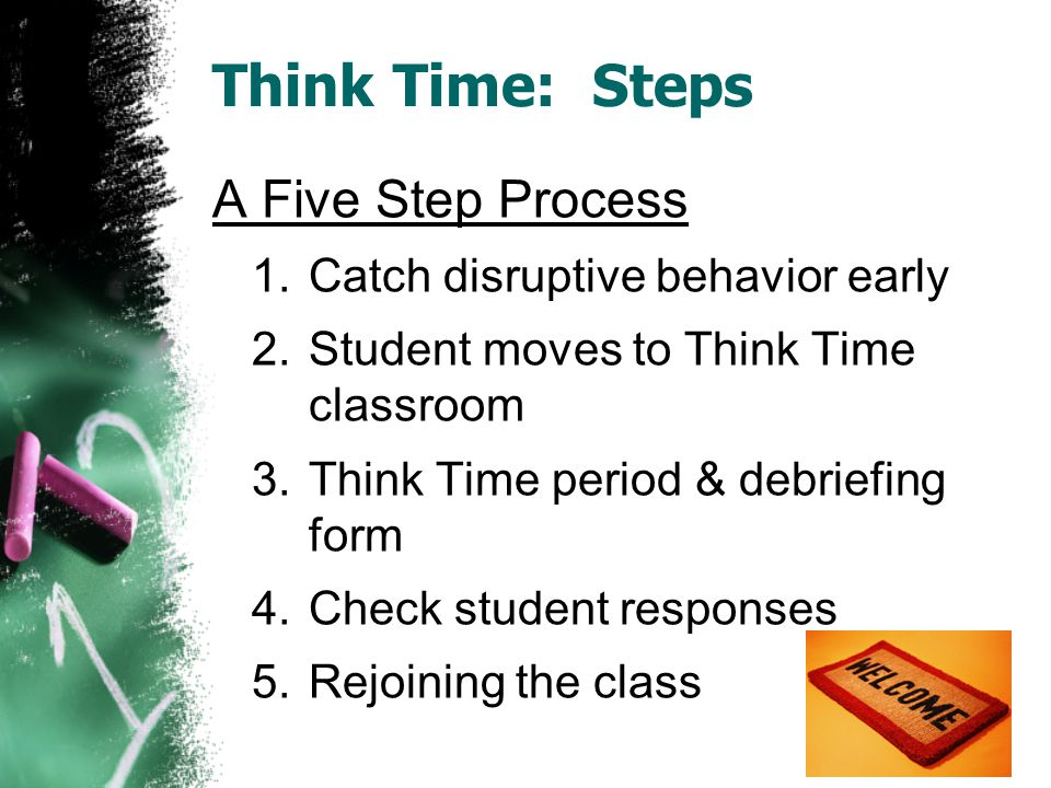 Think Time: Steps A Five Step Process 1.Catch disruptive behavior early 2.Student moves to Think Time classroom 3.Think Time period & debriefing form