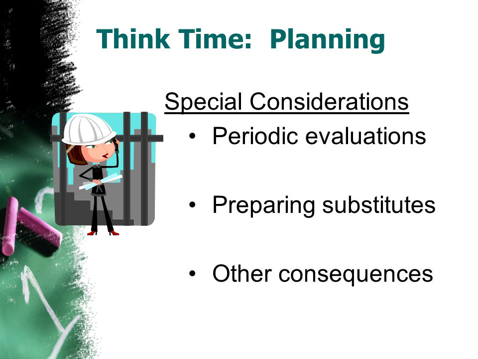 Think Time: Planning Special Considerations Periodic evaluations Preparing substitutes Other consequences