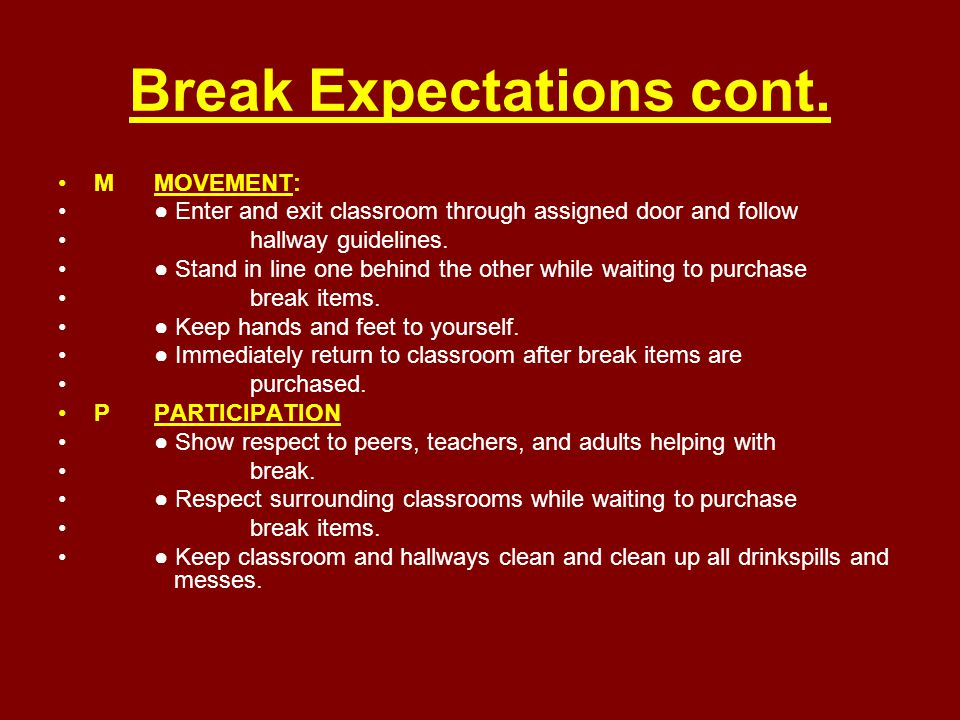 Break Expectations cont. MMOVEMENT: ● Enter and exit classroom through assigned door and follow hallway guidelines. ● Stand in line one behind the oth