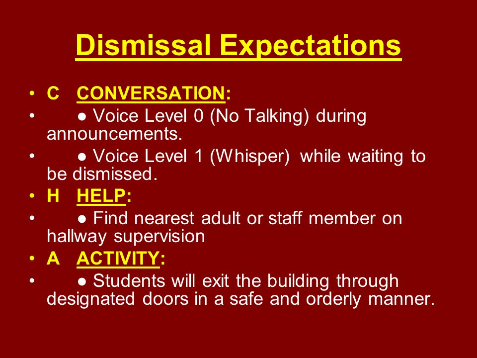 Dismissal Expectations CCONVERSATION: ● Voice Level 0 (No Talking) during announcements. ● Voice Level 1 (Whisper) while waiting to be dismissed. HHEL