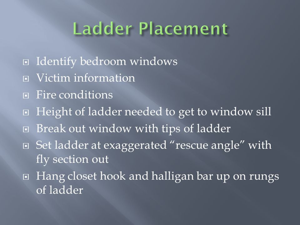  Identify bedroom windows  Victim information  Fire conditions  Height of ladder needed to get to window sill  Break out window with tips of ladder  Set ladder at exaggerated rescue angle with fly section out  Hang closet hook and halligan bar up on rungs of ladder