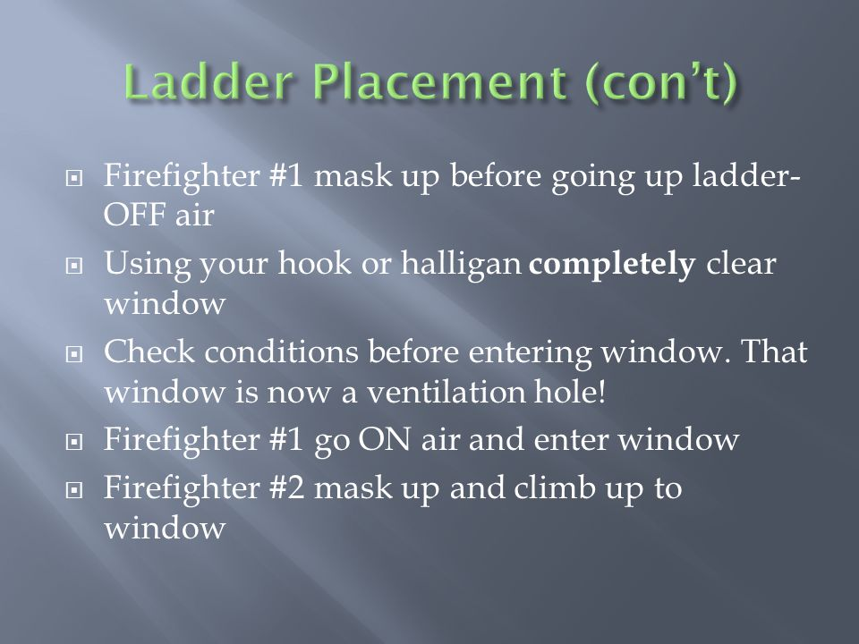  Firefighter #1 mask up before going up ladder- OFF air  Using your hook or halligan completely clear window  Check conditions before entering window.