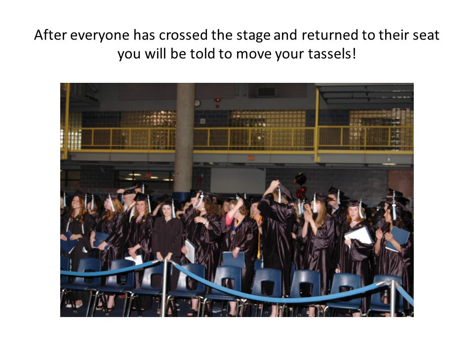 After everyone has crossed the stage and returned to their seat you will be told to move your tassels!