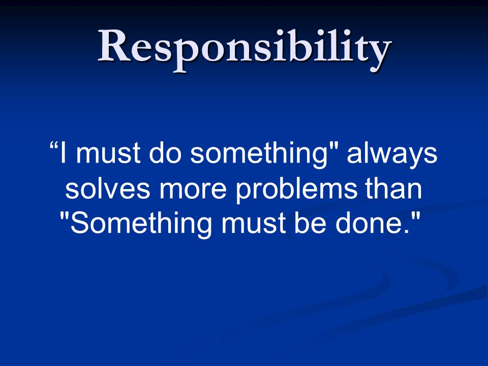 Responsibility I must do something always solves more problems than Something must be done.