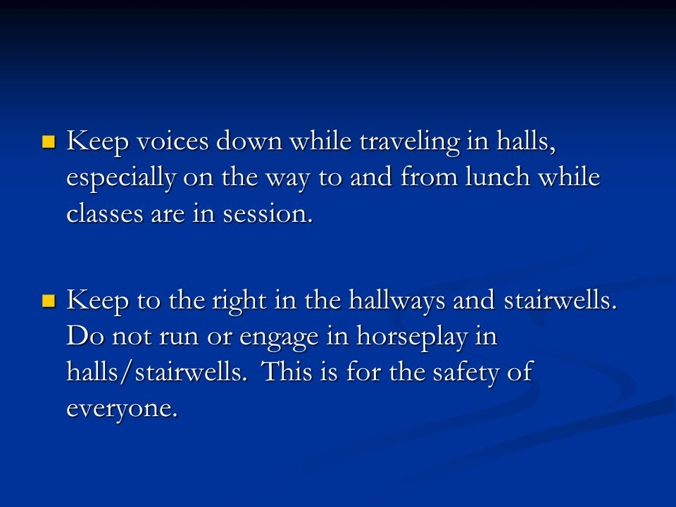 Keep voices down while traveling in halls, especially on the way to and from lunch while classes are in session.