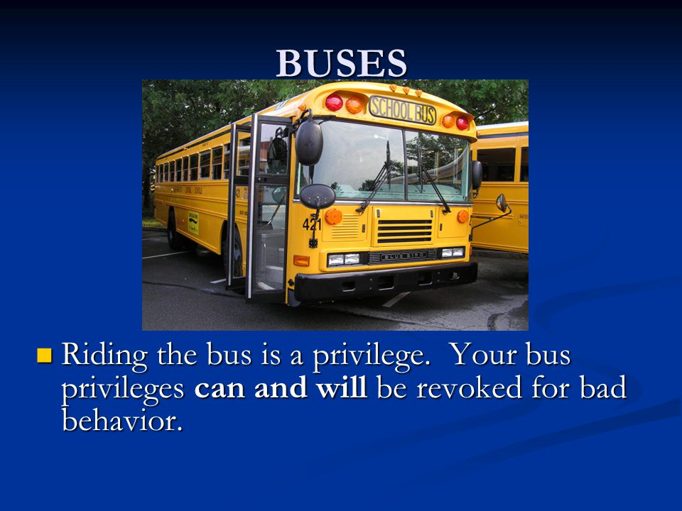 BUSES Riding the bus is a privilege. Your bus privileges can and will be revoked for bad behavior.