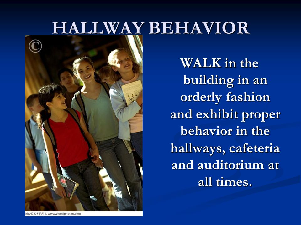HALLWAY BEHAVIOR WALK in the building in an orderly fashion and exhibit proper behavior in the hallways, cafeteria and auditorium at all times.