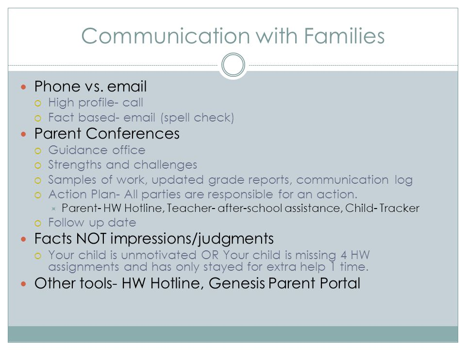 Communication with Families Phone vs. email  High profile- call  Fact based- email (spell check) Parent Conferences  Guidance office  Strengths an