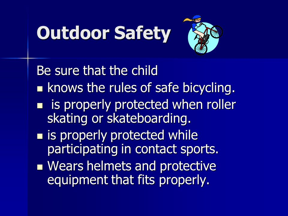 Outdoor Safety Be sure that the child knows the rules of safe bicycling.