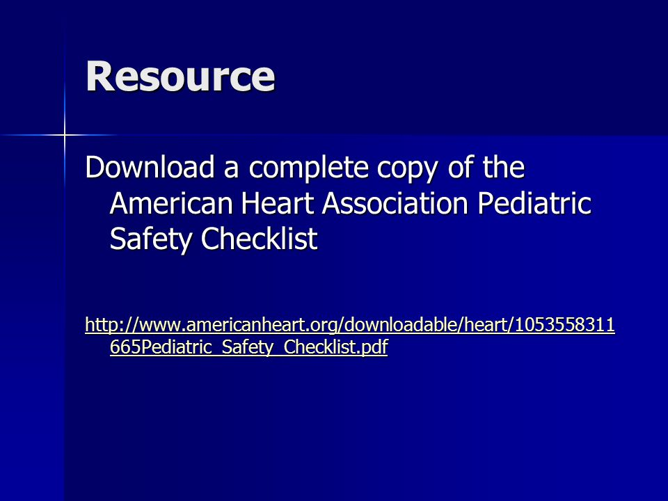 Resource Download a complete copy of the American Heart Association Pediatric Safety Checklist http://www.americanheart.org/downloadable/heart/1053558311 665Pediatric_Safety_Checklist.pdf http://www.americanheart.org/downloadable/heart/1053558311 665Pediatric_Safety_Checklist.pdf