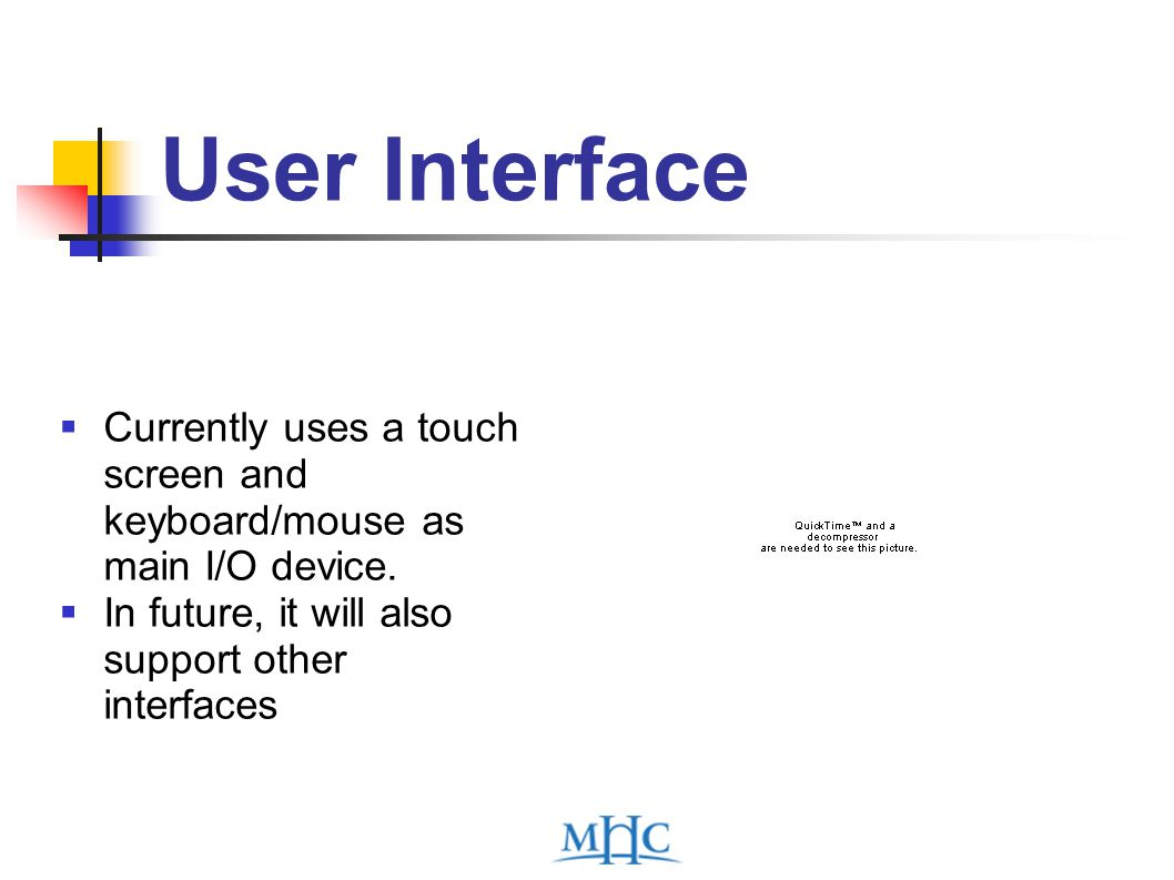 User Interface  Currently uses a touch screen and keyboard/mouse as main I/O device.