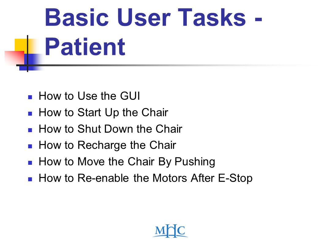 Basic User Tasks - Patient How to Use the GUI How to Start Up the Chair How to Shut Down the Chair How to Recharge the Chair How to Move the Chair By Pushing How to Re-enable the Motors After E-Stop