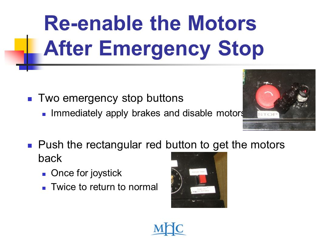 Re-enable the Motors After Emergency Stop Two emergency stop buttons Immediately apply brakes and disable motors Push the rectangular red button to get the motors back Once for joystick Twice to return to normal