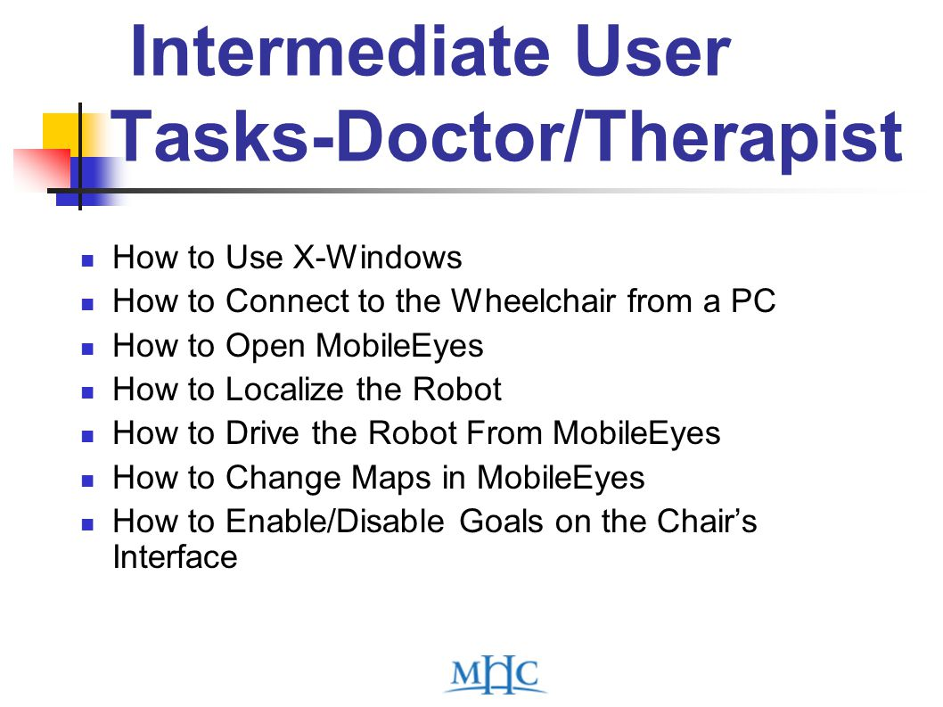 Intermediate User Tasks-Doctor/Therapist How to Use X-Windows How to Connect to the Wheelchair from a PC How to Open MobileEyes How to Localize the Robot How to Drive the Robot From MobileEyes How to Change Maps in MobileEyes How to Enable/Disable Goals on the Chair's Interface