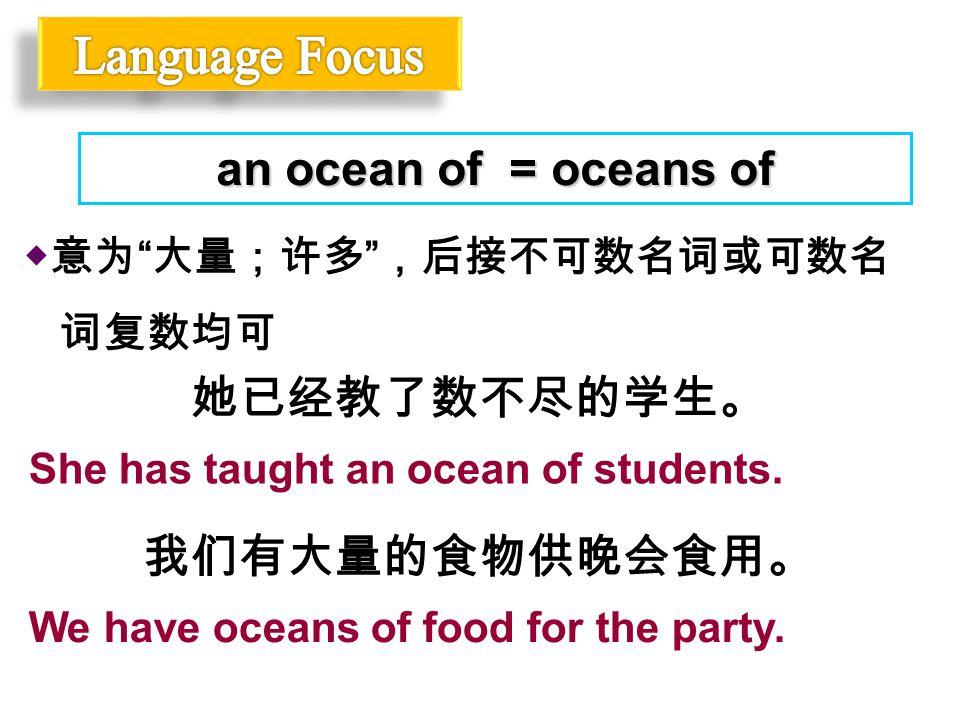 "◆意为 "" 大量;许多 "" ,后接不可数名词或可数名 词复数均可 an ocean of = oceans of 她已经教了数不尽的学生。 She has taught an ocean of students. 我们有大量的食物供晚会食用。 We have oceans of food for t"