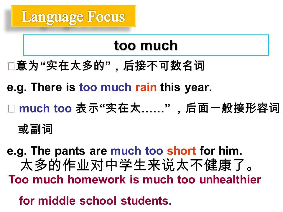 """◆意为 """" 实在太多的 """" ,后接不可数名词 e.g. There is too much rain this year. ◆ much too 表示 """" 实在太 ……"""" ,后面一般接形容词 或副词 e.g. The pants are much too short for him. too muc"""
