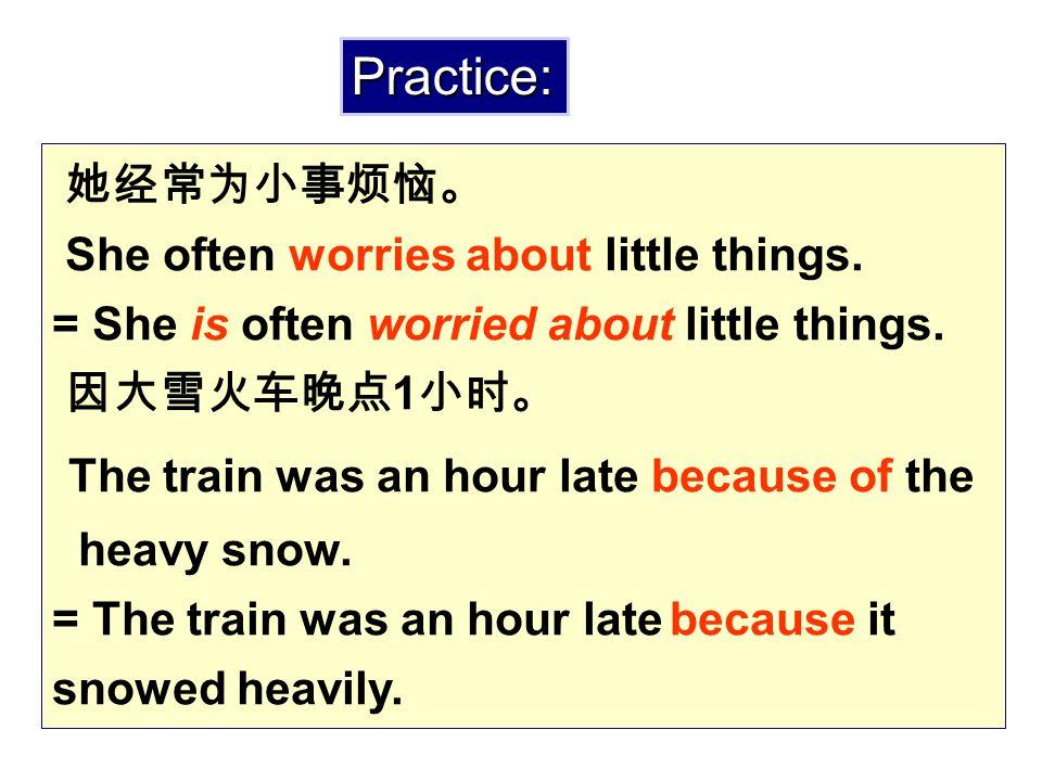 她经常为小事烦恼。 She often worries about little things. = She is often worried about little things. 因大雪火车晚点 1 小时。 The train was an hour late because of the h