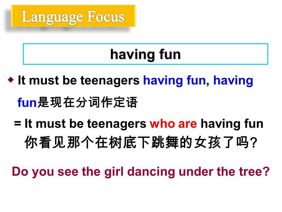 ◆ It must be teenagers having fun, having fun 是现在分词作定语 = It must be teenagers who are having fun having fun 你看见那个在树底下跳舞的女孩了吗 ? Do you see the girl dan