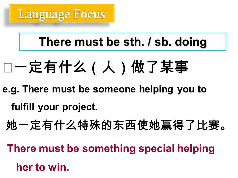 ◆一定有什么(人)做了某事 e.g. There must be someone helping you to fulfill your project. There must be sth. / sb. doing 她一定有什么特殊的东西使她赢得了比赛。 There must be somethi