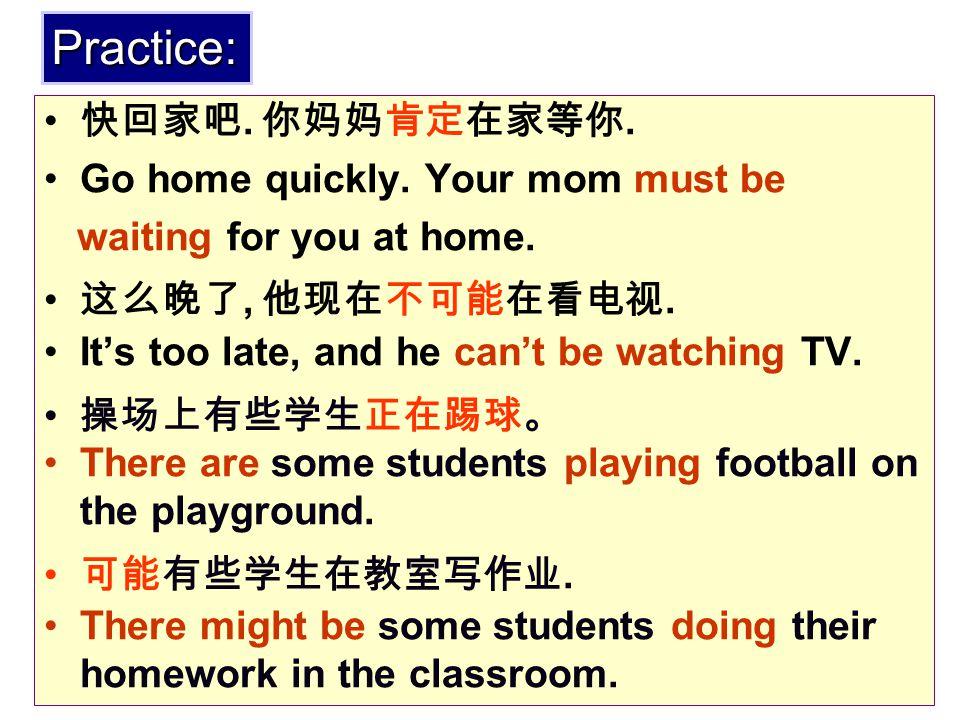 快回家吧. 你妈妈肯定在家等你. 这么晚了, 他现在不可能在看电视. 操场上有些学生正在踢球。 可能有些学生在教室写作业. Go home quickly. Your mom must be waiting for you at home. It's too late, and he can't b